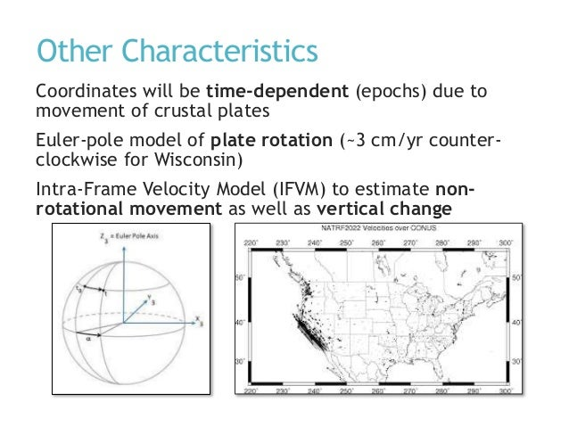 Other Characteristics Coordinates will be time-dependent (epochs) due to movement of crustal plates Euler-pole model of pl...
