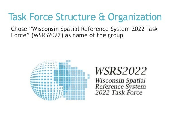 """Task Force Structure & Organization Chose """"Wisconsin Spatial Reference System 2022 Task Force"""" (WSRS2022) as name of the g..."""