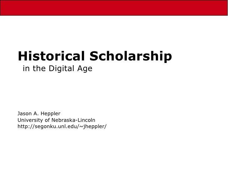 Historical Scholarship in the Digital Age Jason A. Heppler University of Nebraska-Lincoln http://segonku.unl.edu/~jheppler/