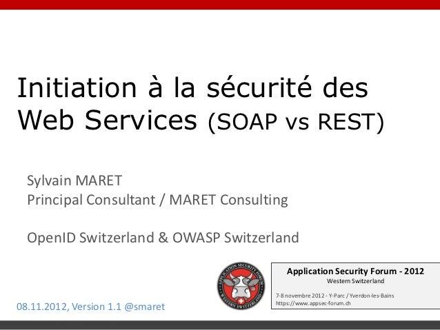 Initiation à la sécurité desWeb Services (SOAP vs REST)  Sylvain MARET  Principal Consultant / MARET Consulting  OpenID Sw...