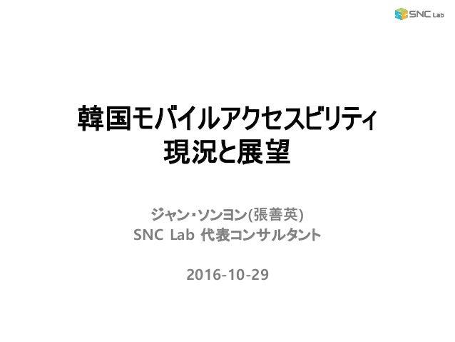 ジャン・ソンヨン(張善英) SNC Lab 代表コンサルタント 2016-10-29 韓国モバイルアクセスビリティ 現況と展望