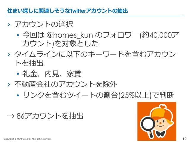 12Copyright(c) NEXT Co., Ltd. All Rights Reserved. › アカウントの選択 • 今回は @homes_kun のフォロワー(約40,000ア カウント)を対象とした › タイムラインに以下の...