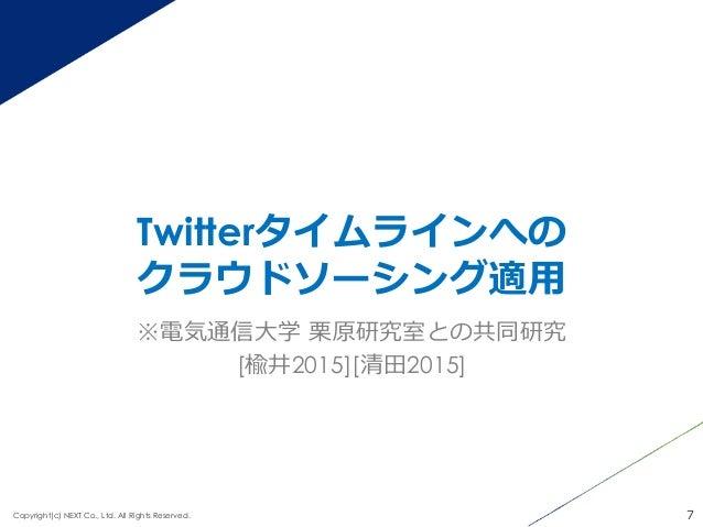 Twitterタイムラインへの クラウドソーシング適⽤用 7Copyright(c) NEXT Co., Ltd. All Rights Reserved. ※電気通信⼤大学 栗栗原研究室との共同研究 [楡井2015][清⽥田2015]