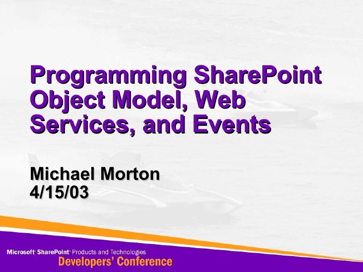 Programming SharePoint Object Model, Web Services, and Events Michael Morton 4/15/03