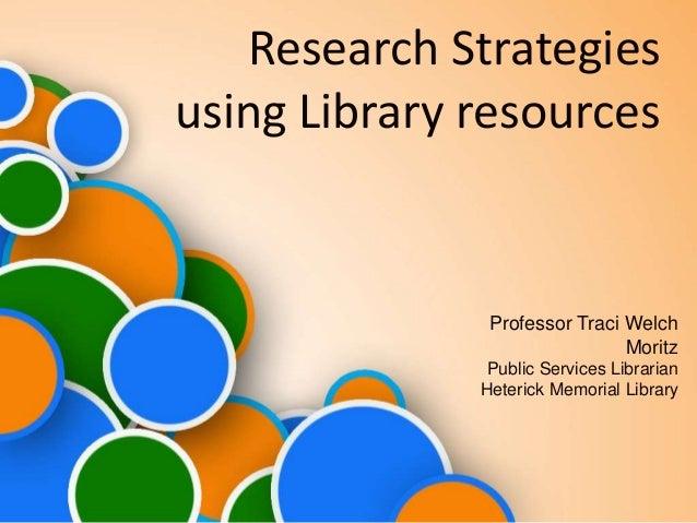 Research Strategies using Library resources Professor Traci Welch Moritz Public Services Librarian Heterick Memorial Libra...
