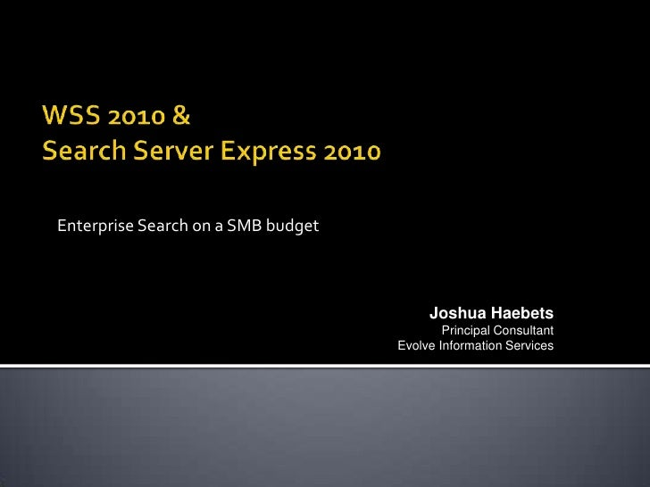 WSS 2010 & Search Server Express 2010<br />Enterprise Search on a SMB budget<br />Joshua Haebets<br />Principal Consultant...