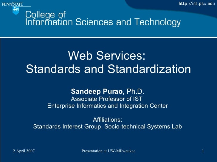 Web Services:  Standards and Standardization Sandeep Purao , Ph.D. Associate Professor of IST  Enterprise Informatics and ...