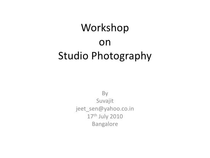 WorkshoponStudio Photography<br />By<br />Suvajit<br />jeet_sen@yahoo.co.in<br />17th July 2010<br />Bangalore<br />