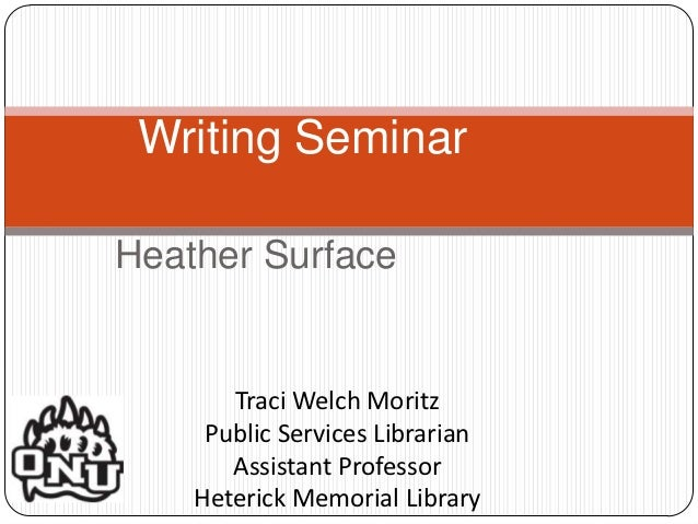 Writing SeminarHeather Surface       Traci Welch Moritz     Public Services Librarian       Assistant Professor    Heteric...