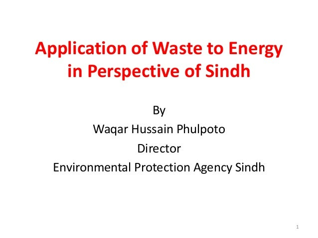 Application of Waste to Energy in Perspective of Sindh By Waqar Hussain Phulpoto Director Environmental Protection Agency ...