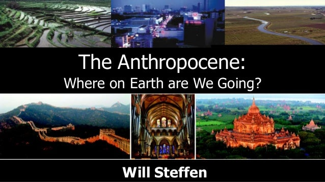 The Anthropocene:Where on Earth are We Going?        Will Steffen