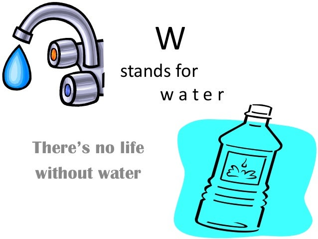 W           stands for                waterThere's no lifewithout water