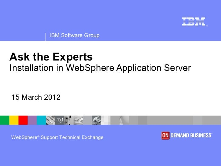 ®               IBM Software GroupAsk the ExpertsInstallation in WebSphere Application Server15 March 2012WebSphere® Suppo...