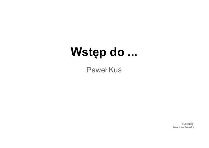 Wstęp do ...  Paweł Kuś                      ilustracje:               beata sochańska