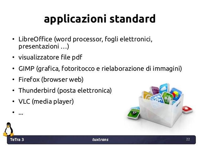 TeTra 3 tuxtrans 22 22 applicazioni standard ● LibreOffice (word processor, fogli elettronici, presentazioni …) ● visualiz...
