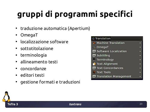 TeTra 3 tuxtrans 23 23 gruppi di programmi specifici ● traduzione automatica (Apertium) ● OmegaT ● localizzazione software...
