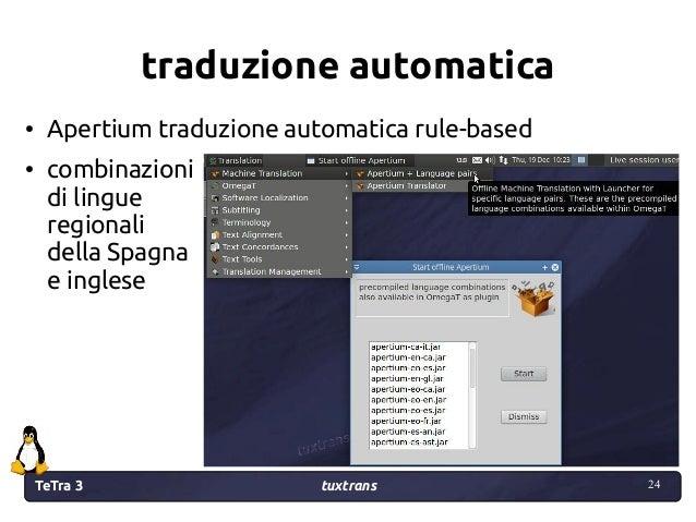 TeTra 3 tuxtrans 24 24 traduzione automatica ● Apertium traduzione automatica rule-based ● combinazioni di lingue regional...