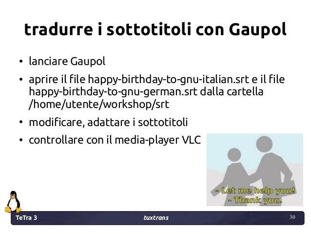 TeTra 3 tuxtrans 30 30 tradurre i sottotitoli con Gaupol ● lanciare Gaupol ● aprire il file happy-birthday-to-gnu-italian....