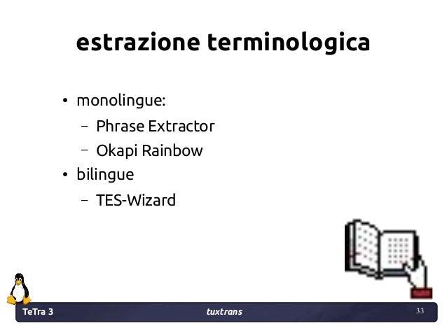TeTra 3 tuxtrans 33 33 estrazione terminologica ● monolingue: – Phrase Extractor – Okapi Rainbow ● bilingue – TES-Wizard