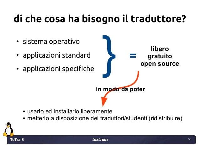 TeTra 3 tuxtrans 5 5 di che cosa ha bisogno il traduttore? in modo da poter ● usarlo ed installarlo liberamente ● metterlo...