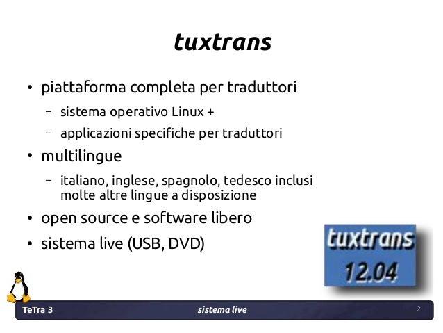 TeTra 3 sistema live 2 2 tuxtrans ● piattaforma completa per traduttori – sistema operativo Linux + – applicazioni specifi...