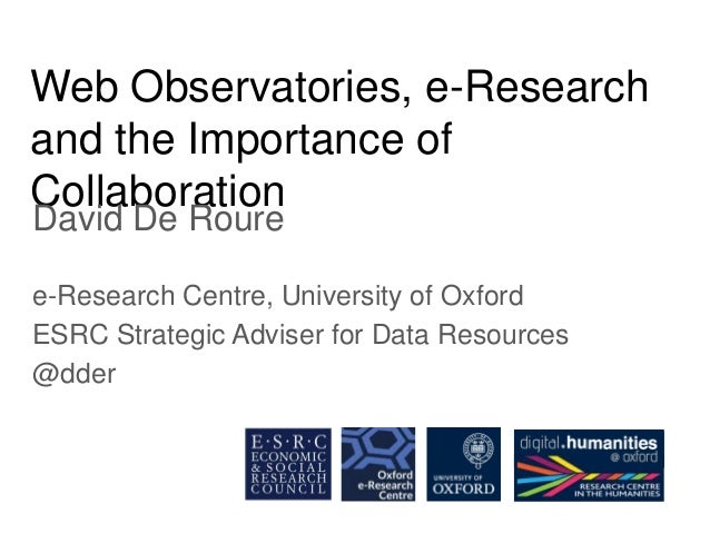 Web Observatories, e-Research and the Importance of Collaboration David De Roure e-Research Centre, University of Oxford E...