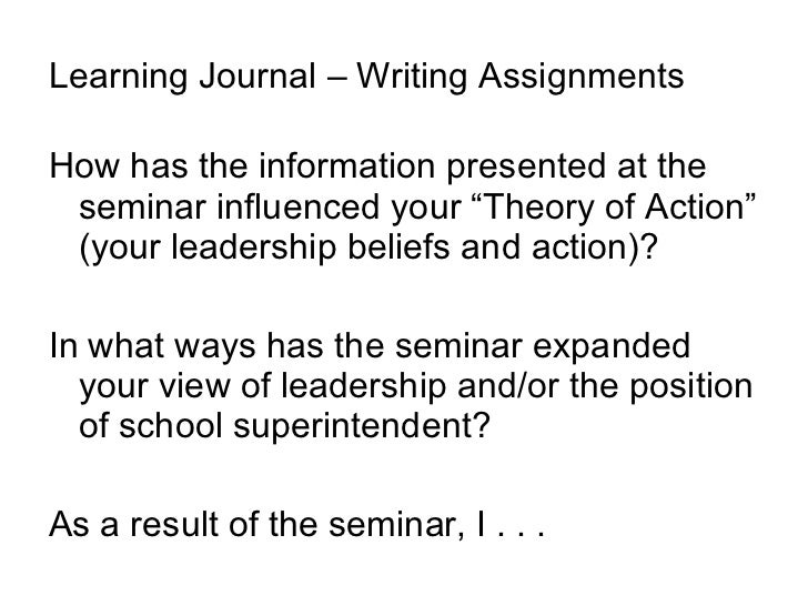 "Learning Journal – Writing Assignments <ul><li>How has the information presented at the seminar influenced your ""Theory of..."