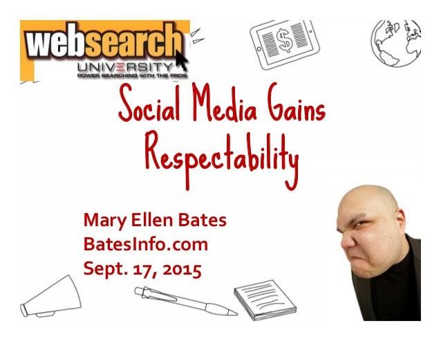 Social Media Gains Respectability 1 Mary Ellen Bates BatesInfo.com Sept. 17, 2015