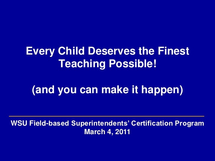 Every Child Deserves the Finest Teaching Possible!(and youcan make it happen)<br />WSU Field-based Superintendents' Certif...