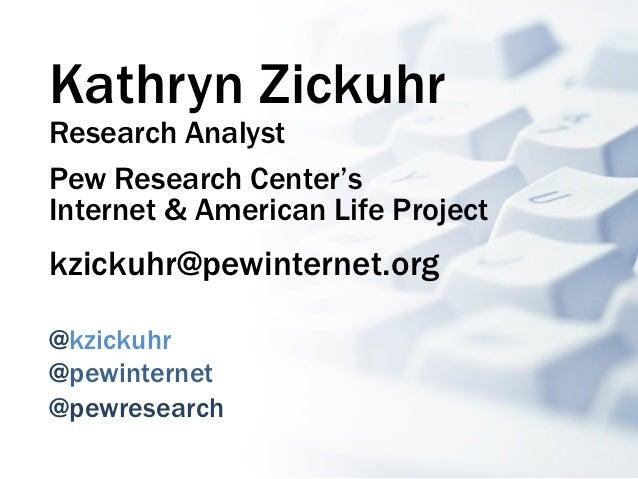 Kathryn ZickuhrResearch AnalystPew Research Center'sInternet & American Life Projectkzickuhr@pewinternet.org@kzickuhr@pewi...