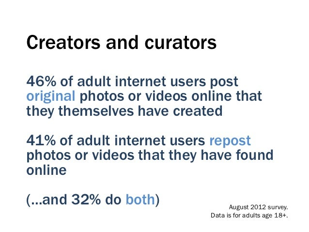 Creators and curators46% of adult internet users postoriginal photos or videos online thatthey themselves have created41% ...
