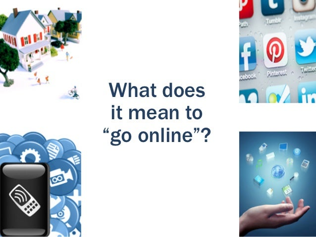 """What does it mean to""""go online""""?"""
