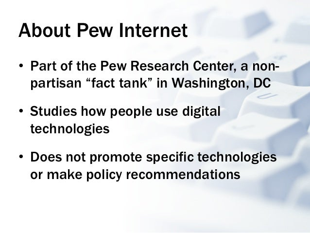 """About Pew Internet• Part of the Pew Research Center, a non-   partisan """"fact tank"""" in Washington, DC• Studies how people..."""