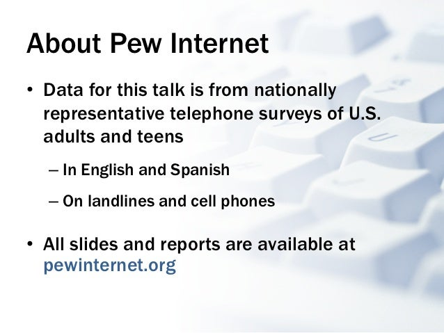About Pew Internet• Data for this talk is from nationally   representative telephone surveys of U.S.   adults and teens  ...