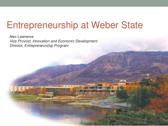 Entrepreneurship at Weber StateAlex LawrenceVice Provost, Innovation and Economic DevelopmentDirector, Entrepreneurship Pr...