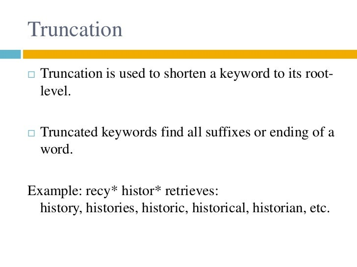 Truncation   Truncation is used to shorten a keyword to its root-    level.   Truncated keywords find all suffixes or en...