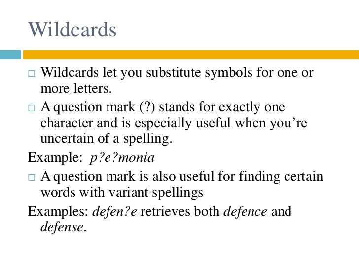 Wildcards Wildcards let you substitute symbols for one or  more letters. A question mark (?) stands for exactly one  cha...
