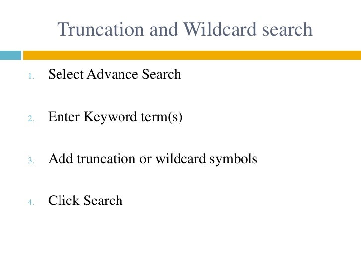 Truncation and Wildcard search1.   Select Advance Search2.   Enter Keyword term(s)3.   Add truncation or wildcard symbols4...
