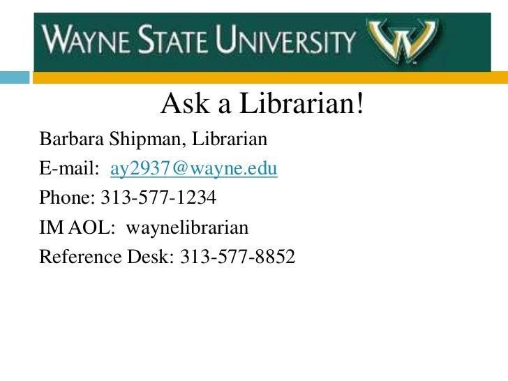 Ask a Librarian!Barbara Shipman, LibrarianE-mail: ay2937@wayne.eduPhone: 313-577-1234IM AOL: waynelibrarianReference Desk:...