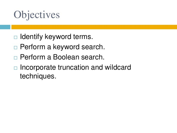 Objectives   Identify keyword terms.   Perform a keyword search.   Perform a Boolean search.   Incorporate truncation ...