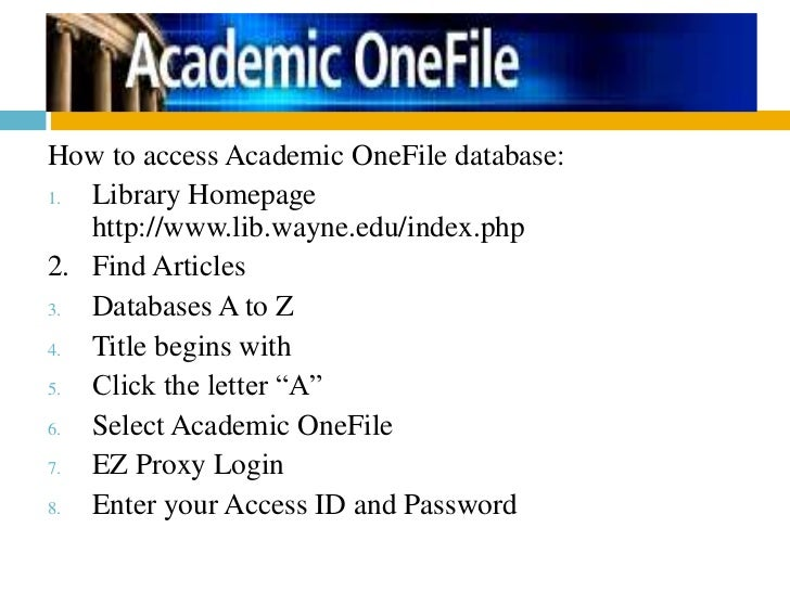 How to access Academic OneFile database:1. Library Homepage   http://www.lib.wayne.edu/index.php2. Find Articles3. Databas...