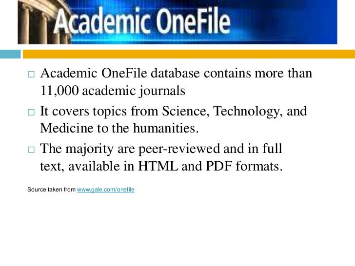    Academic OneFile database contains more than    11,000 academic journals   It covers topics from Science, Technology,...