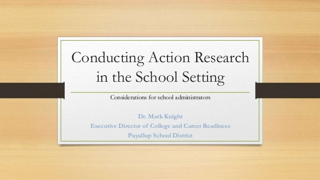 Conducting Action Research in the School Setting Considerations for school administrators Dr. Mark Knight Executive Direct...