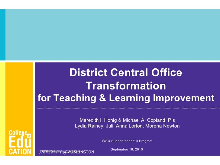 District Central Office  Transformation  for Teaching & Learning Improvement   Meredith I. Honig & Michael A. Copland, PIs...