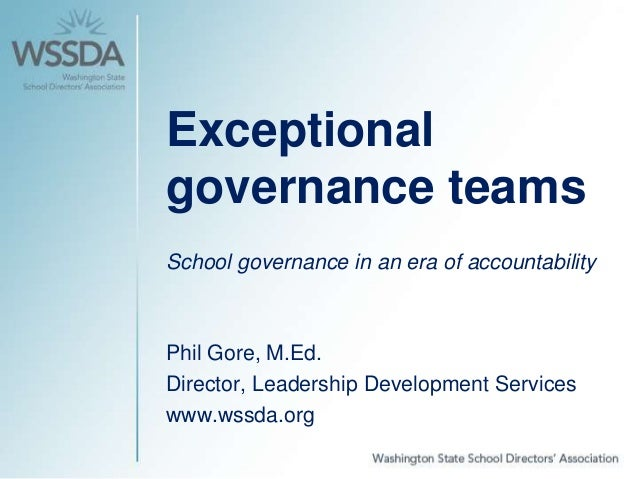 Exceptional governance teams School governance in an era of accountability Phil Gore, M.Ed. Director, Leadership Developme...