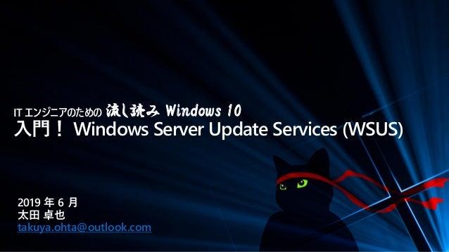 IT エンジニアのための 流し読み Windows 10 入門! Windows Server Update Services (WSUS) 2019 年 6 月 太田 卓也 takuya.ohta@outlook.com