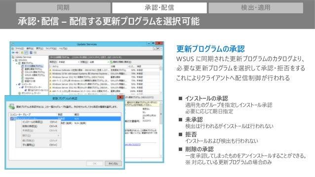 更新プログラムの承認 WSUS に同期された更新プログラムのカタログより、 必要な更新プログラムを選択して承認・拒否をする これによりクライアントへ配信制御が行われる ◼ インストールの承認 適用先のグループを指定しインストール承認 必要に応じ...