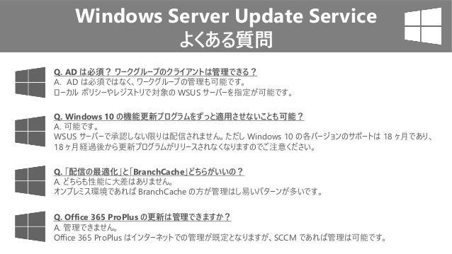 Windows Server Update Service よくある質問 Q. Windows 10 の機能更新プログラムをずっと適用させないことも可能? A. 可能です。 WSUS サーバーで承認しない限りは配信されません。ただし Windo...