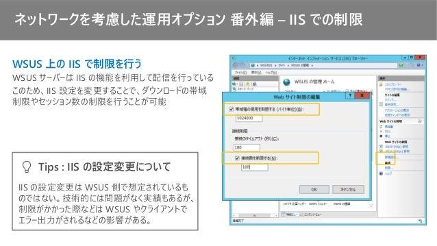 ネットワークを考慮した運用オプション 番外編 – IIS での制限 WSUS 上の IIS で制限を行う WSUS サーバーは IIS の機能を利用して配信を行っている このため、IIS 設定を変更することで、ダウンロードの帯域 制限やセッショ...