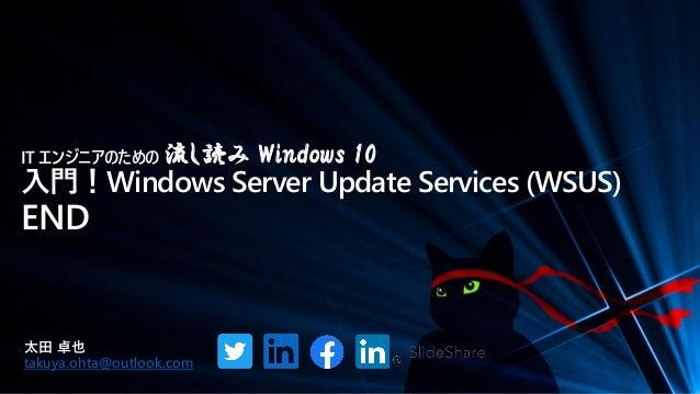 IT エンジニアのための 流し読み Windows 10 入門!Windows Server Update Services (WSUS) END 太田 卓也 takuya.ohta@outlook.com